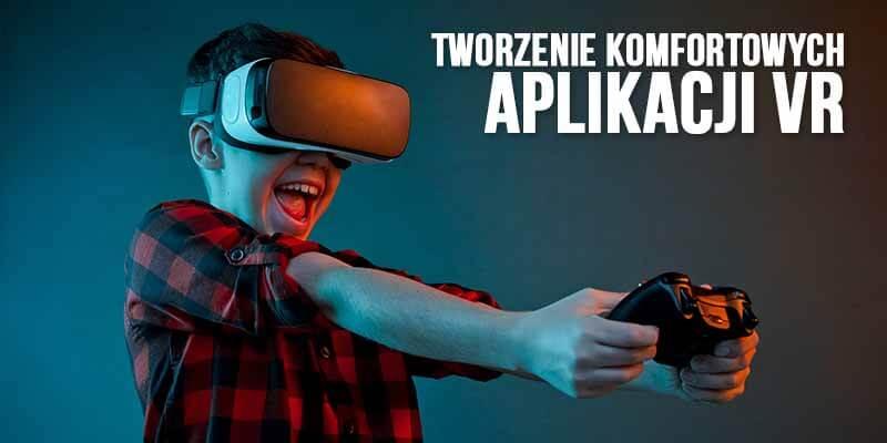 tworzenie komfortowych aplikacji vr virtual reality