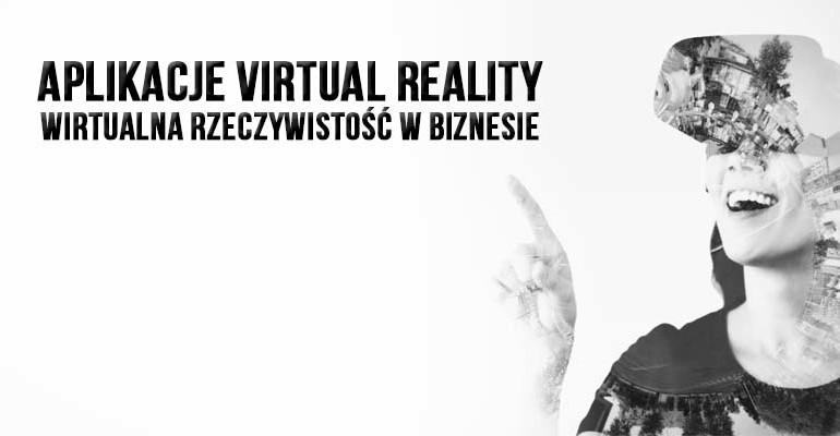 Aplikacje virtual reality - wirtualna rzeczywistość w biznesie