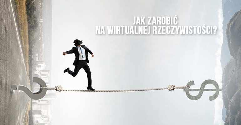 Jak zarobić na wirtualnej rzeczywistości