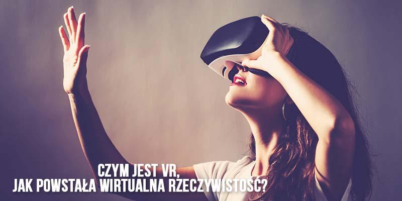 Czym jest VR, jak powstała wirtualna rzeczywistość