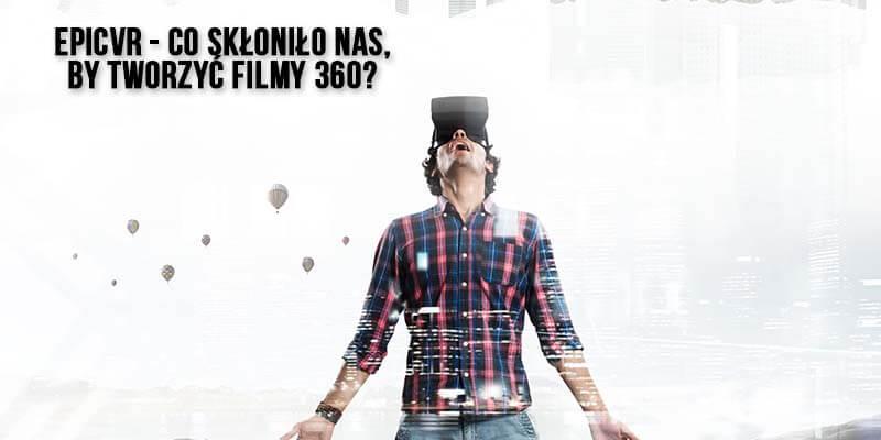EPICVR - co skłoniło nas by tworzyć filmy 360