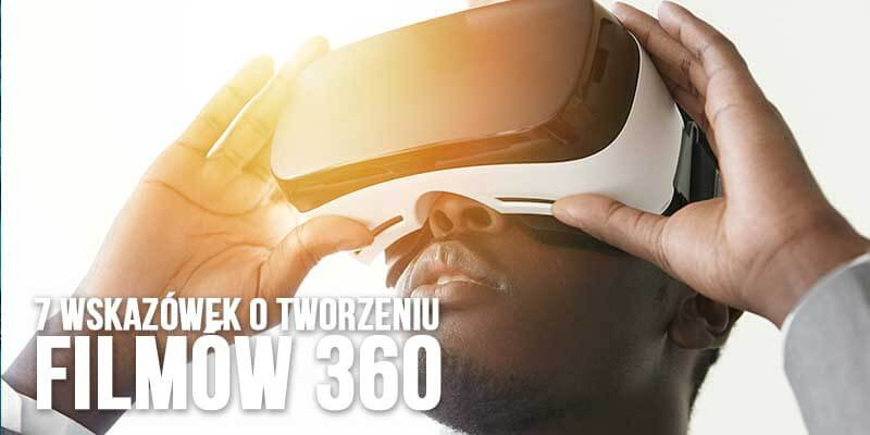 7 wskazowek o tworzeniu filmow 360