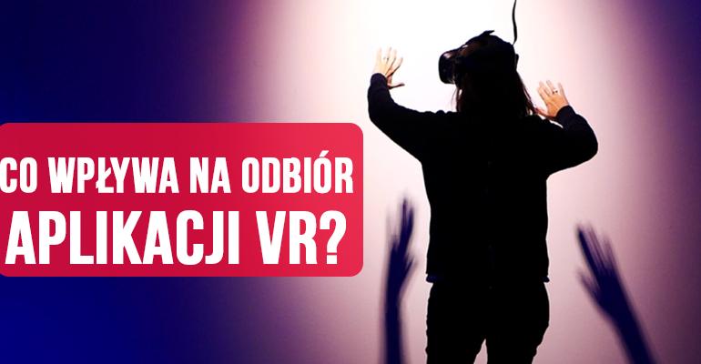 Co ma wpływ na to, jak odbieramy aplikację VR?