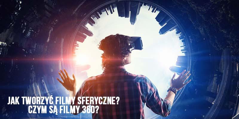 Filmy sferyczne - jak oglądać filmy 360 - jak tworzyć filmy 360 stopni - kamery 360