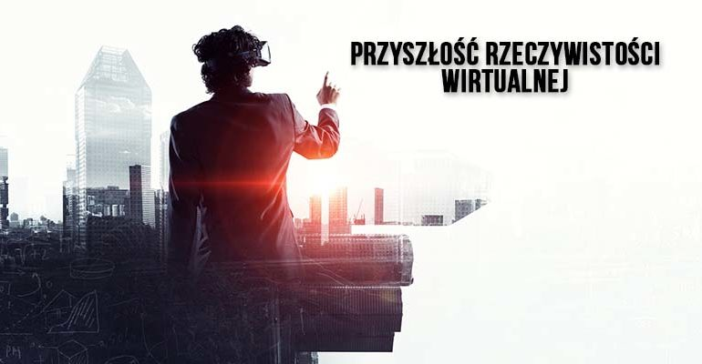 przyszlosc rzeczywistosci wirtualnej